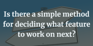 Is there a simple method for deciding what feature to work on next? DIE framework to the rescue!