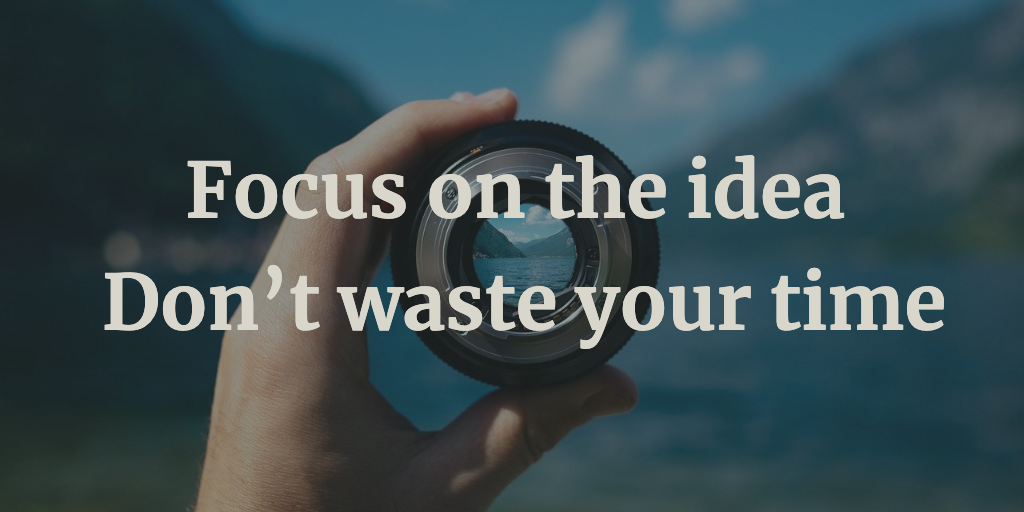 Focus on the idea – Don't waste your time