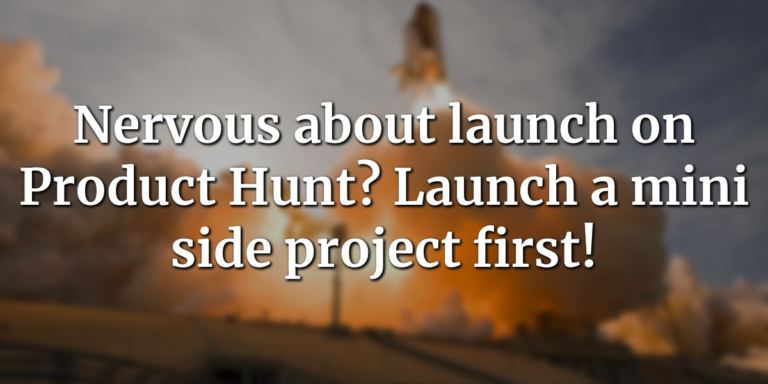 Nervous about launch on Product Hunt? Launch a mini side project first!