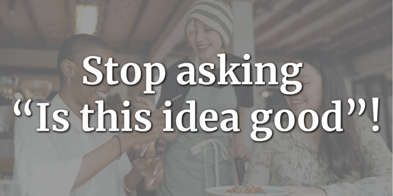 """Stop asking """"Is this idea good""""!"""
