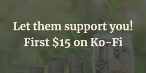 Let them support you! First $15 on Ko-Fi