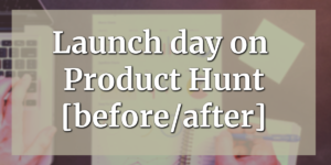 Launch day on Product Hunt [before/after]