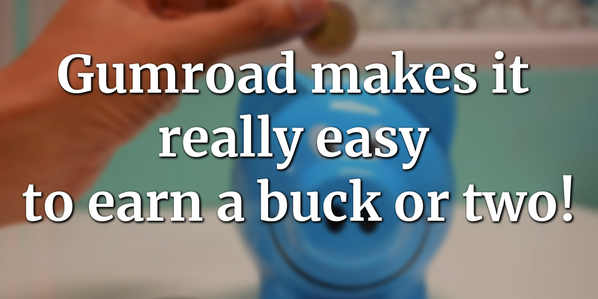 Gumroad makes it really easy to earn a buck or two!